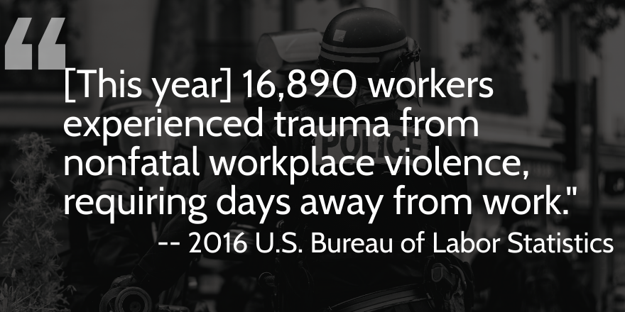 >According to the Bureau of Labor Statistics, 16,890 workers in the private industry experienced trauma from nonfatal workplace violence in 2016. These incidents required days away from work.