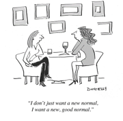 A cartoon of two women talking over wine, one saying 'I don't just want a new normal, I want a new, good normal
